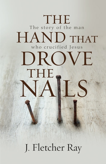 The Hand That Drove the Nails (eBook) - The story of the man who crucified Jesus ebook by J. Fletcher Ray