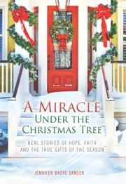 A Miracle Under the Christmas Tree - Real Stories of Hope, Faith and the True Gifts of the Season ebook by Jennifer Basye Sander