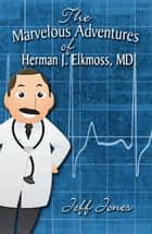 The Marvelous Adventures of Herman J. Elkmoss, MD ebook by Jeff Jones