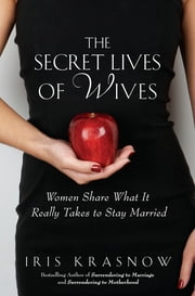 The Secret Lives of Wives - Women Share What It Really Takes to Stay Married ebook by Iris Krasnow