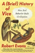 A Brief History of Vice - How Bad Behavior Built Civilization ebook by Robert Evans
