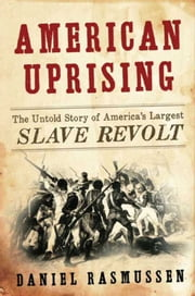 American Uprising - The Untold Story of America's Largest Slave Revolt ebook by Daniel Rasmussen