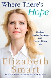 Where There's Hope - Healing, Moving Forward, and Never Giving Up ebook by Elizabeth A. Smart