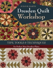 Dresden Quilt Workshop - Tips, Tools & Techniques for Perfect Mini Dresden Plates ebook by Susan R. Marth