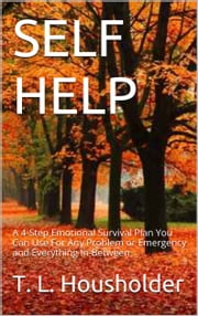 SELF-HELP - A 4-Step Emotional Survival Plan You Can Use For Any Problem or Emergency and Everything in Between. (Self-Help), (self-help) ebook by T. L. Housholder