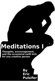 Meditations I: Thoughts, encouragement, and the occasional swift kick for any creative person ebook by Eric Pulsifer