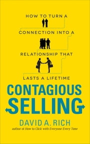 Contagious Selling: How to Turn a Connection into a Relationship that Lasts a Lifetime ebook by David Rich