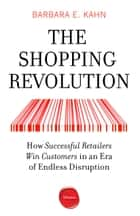The Shopping Revolution - How Successful Retailers Win Customers in an Era of Endless Disruption ebook by Barbara E. Kahn
