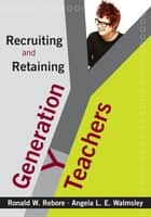 Recruiting and Retaining Generation Y Teachers ebook by Ronald W. Rebore, Angela L. E. Walmsley