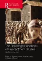 The Routledge Handbook of Reenactment Studies - Key Terms in the Field ebook by Vanessa Agnew, Jonathan Lamb, Juliane Tomann