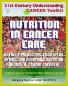 21st Century Understanding Cancer Toolkit: Nutrition in Cancer Care, Eating Tips and Recipes for Cancer Patients, Food Suggestions, Dealing with Digestive Problems from Therapy ebook by Progressive Management