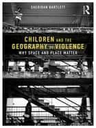 Children and the Geography of Violence - Why Space and Place Matter ebook by Sheridan Bartlett