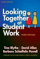 Looking Together at Student Work, Third Edition ebook by Tina Blythe, David Allen, Barbara Schieffelin Powell