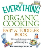 The Everything Organic Cooking for Baby and Toddler Book - 300 naturally delicious recipes to get your child off to a healthy start ebook by Angela Buck