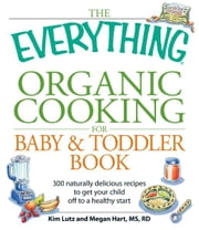The Everything Organic Cooking for Baby and Toddler Book: 300 naturally delicious recipes to get your child off to a healthy start ebook by Angela Buck