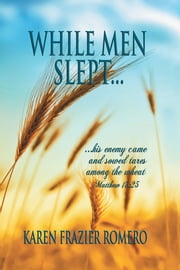 WHILE MEN SLEPT... - ...his enemy came and sowed tares among the wheat ebook by Karen Frazier Romero