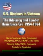 U.S. Marines in Vietnam: The Advisory and Combat Assistance Era 1954-1964 - War in Southeast Asia, Communist Insurgency, MACV, SHUFLY, Soc Trang, Mekong Delta, VNMC, Monsoons, Prelude to Escalation ebook by Progressive Management