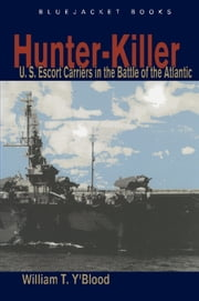 Hunter-Killer - U.S. Escort Carriers in the Battle of the Atlantic ebook by William T. Y'Blood