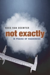 Not Exactly: In Praise of Vagueness ebook by Kees van Deemter