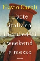 L'arte italiana in quindici weekend e mezzo ebook by Flavio Caroli