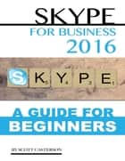 Skype for Business 2016: A Guide for Beginners ebook by Scott Casterson