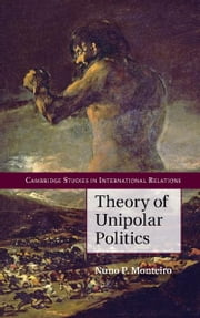 Theory of Unipolar Politics ebook by Monteiro, Nuno P.