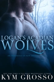 Logan's Acadian Wolves (Immortals of New Orleans, Book 4) ebook by Kym Grosso
