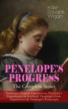 PENELOPE'S PROGRESS – The Complete Series - Penelope's English Experiences, Penelope's Experiences in Scotland, Penelope's Irish Experiences & Penelope's Postscripts ebook by Kate Douglas Wiggin