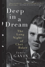 Deep in a Dream: The Long Night of Chet Baker - The Long Night of Chet Baker ebook by James Gavin