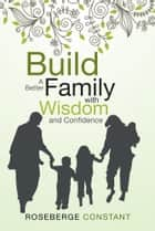Build A Better Family with Wisdom and Confidence ebook by Roseberge Constant