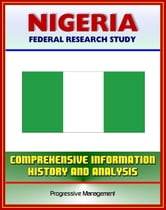 Nigeria: Federal Research Study and Country Profile with Comprehensive Information, History, and Analysis - Politics, Economy, Military, Abuja ebook by Progressive Management