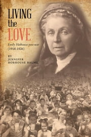 Living the Love - Emily Hobhouse post-war (1918-1926) ebook by Jennifer Hobhouse Balme