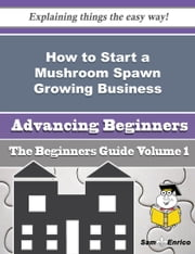 How to Start a Mushroom Spawn Growing Business (Beginners Guide) - How to Start a Mushroom Spawn Growing Business (Beginners Guide) ebook by Cassondra Myrick