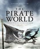 The Pirate World - A History of the Most Notorious Sea Robbers ebook by Angus Konstam