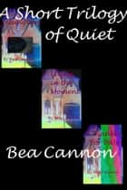 A Short Trilogy of Quiet ebook by Bea Cannon