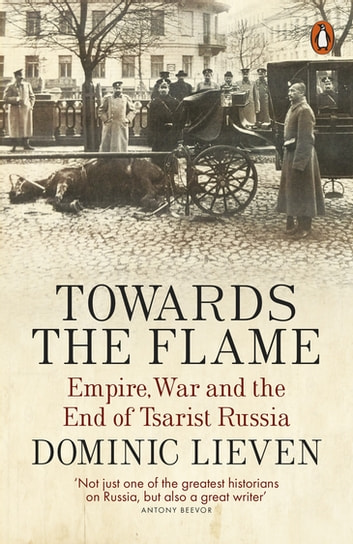 Towards the Flame - Empire, War and the End of Tsarist Russia ebook by Dominic Lieven