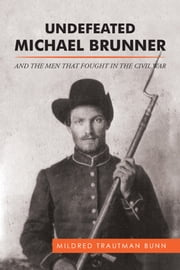 UNDEFEATED MICHAEL BRUNNER - AND the MEN THAT FOUGHT in the CIVIL WAR ebook by Mildred Trautman Bunn