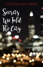 Secrets We Told The City ebook by J.R. Rogue, Kat Savage
