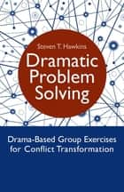 Dramatic Problem Solving - Drama-Based Group Exercises for Conflict Transformation ebook by