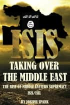 ISIS: Taking Over the Middle East: The Rise of Middle Eastern Supremacy-ISIS/ISIL ebook by Joseph Spark