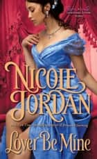 Lover Be Mine - A Legendary Lovers Novel ebook by Nicole Jordan