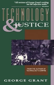 Technology and Justice ebook by George Grant