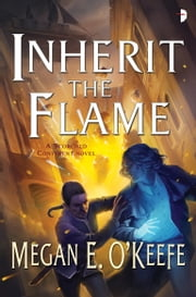 Inherit the Flame - The Scorched Continent Book Three ebook by Megan E. O'Keefe