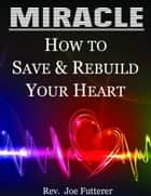Miracle, How to Save & Rebuild Your Heart ebook by Rev. Joe Futterer