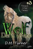 Dark Moon - Wolf, #3 ebook by D.M. Turner
