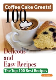 Coffee Cake Greats: 100 Delicious and Easy Coffee Cake Recipes - The Top 100 Best Recipes ebook by Jo Franks