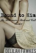 Bound to Him, Part 1: The Billionaire's Beck and Call Series (The Billionaire's Beck and Call, Book 2) ebook by