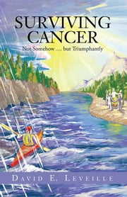 Surviving Cancer - Not Somehow … but Triumphantly ebook by David E. Leveille