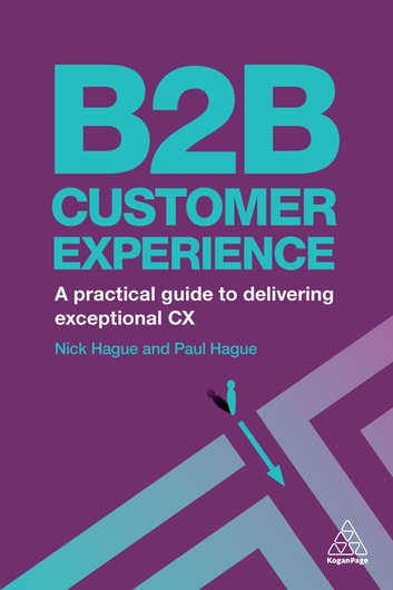 B2B Customer Experience - A Practical Guide to Delivering Exceptional CX ebook by Paul Hague,Nicholas Hague