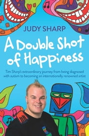 A Double Shot of Happiness - Tim Sharp's extraordinary journey from being diagnosed with autism to becoming an internationally renowned artist ebook by Judy Sharp